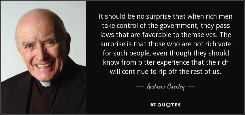 It should be no surprise that when rich men take control of the government, they pass laws that are favorable to themselves. The surprise is that those who are not rich vote for such people, even though they should know from bitter experience that the rich will continue to rip off the rest of us. - Andrew Greeley