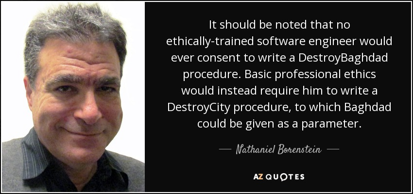 It should be noted that no ethically-trained software engineer would ever consent to write a DestroyBaghdad procedure. Basic professional ethics would instead require him to write a DestroyCity procedure, to which Baghdad could be given as a parameter. - Nathaniel Borenstein
