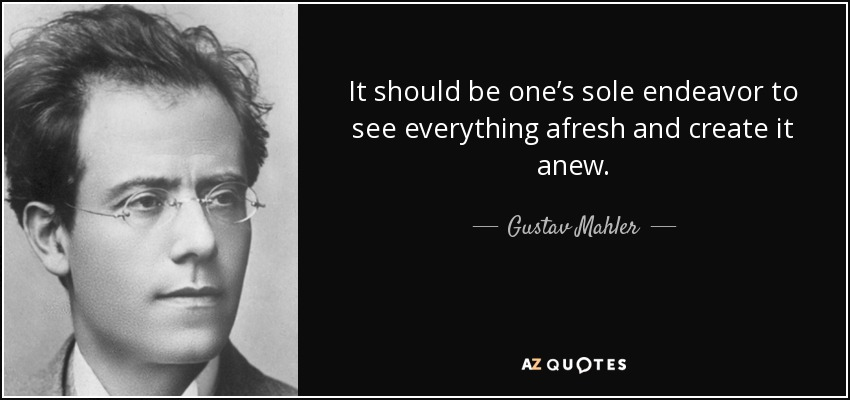 It should be one's sole endeavor to see everything afresh and create it anew. - Gustav Mahler