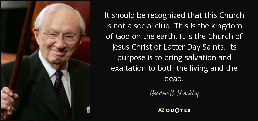It should be recognized that this Church is not a social club. This is the kingdom of God on the earth. It is the Church of Jesus Christ of Latter Day Saints. Its purpose is to bring salvation and exaltation to both the living and the dead. - Gordon B. Hinckley