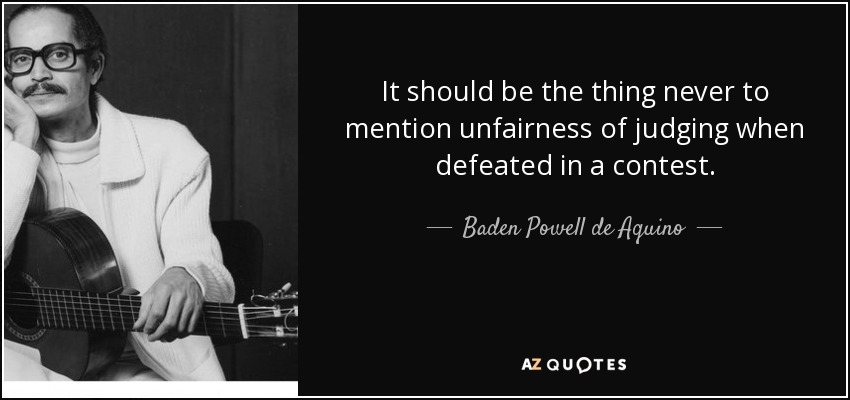 It should be the thing never to mention unfairness of judging when defeated in a contest. - Baden Powell de Aquino