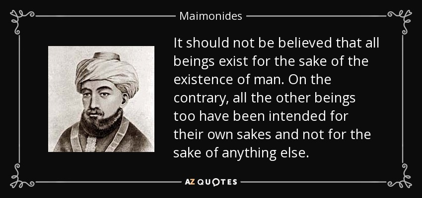 It should not be believed that all beings exist for the sake of the existence of man. On the contrary, all the other beings too have been intended for their own sakes and not for the sake of anything else. - Maimonides