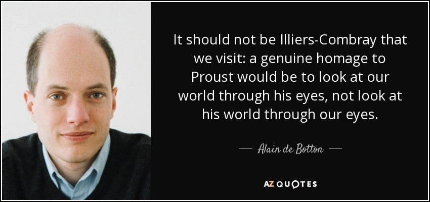 It should not be Illiers-Combray that we visit: a genuine homage to Proust would be to look at our world through his eyes, not look at his world through our eyes. - Alain de Botton