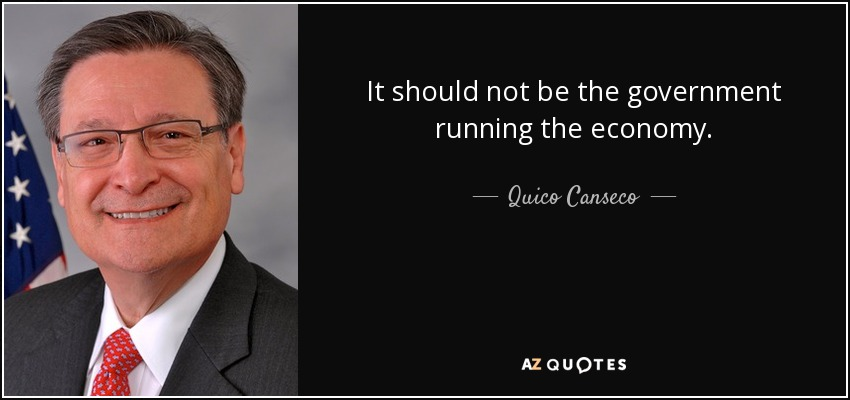 It should not be the government running the economy. - Quico Canseco