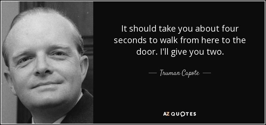 It should take you about four seconds to walk from here to the door. I'll give you two. - Truman Capote
