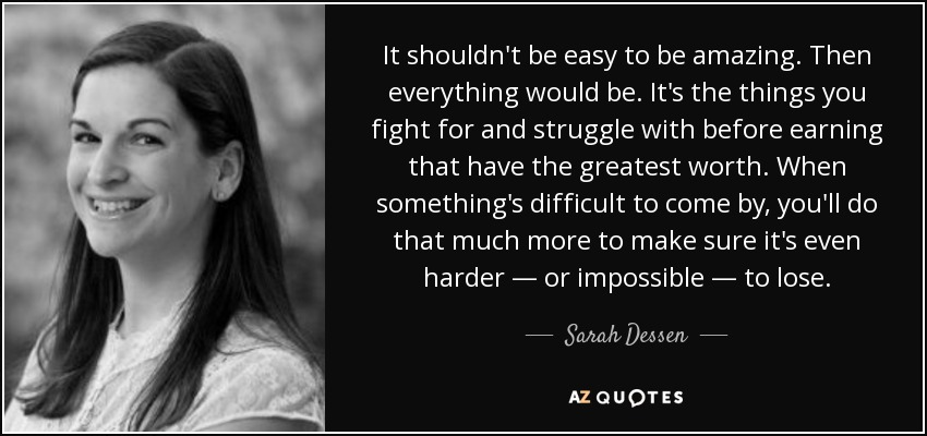 It shouldn't be easy to be amazing. Then everything would be. It's the things you fight for and struggle with before earning that have the greatest worth. When something's difficult to come by, you'll do that much more to make sure it's even harder ― or impossible ― to lose. - Sarah Dessen