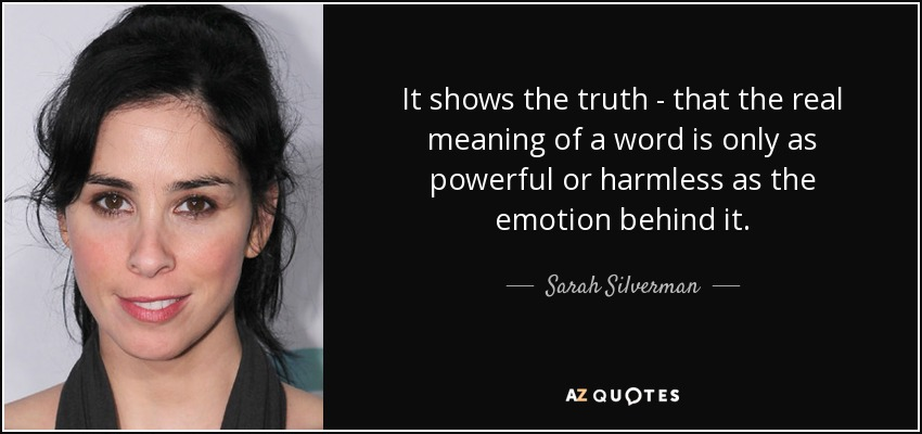 It shows the truth - that the real meaning of a word is only as powerful or harmless as the emotion behind it. - Sarah Silverman