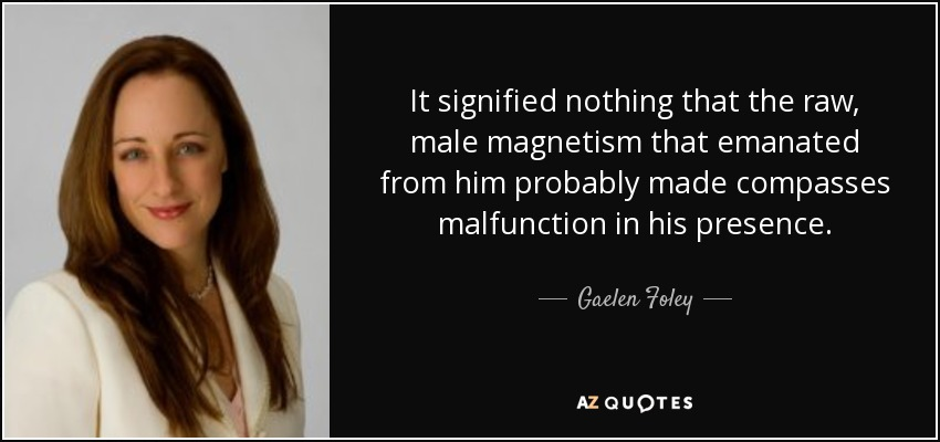 It signified nothing that the raw, male magnetism that emanated from him probably made compasses malfunction in his presence. - Gaelen Foley
