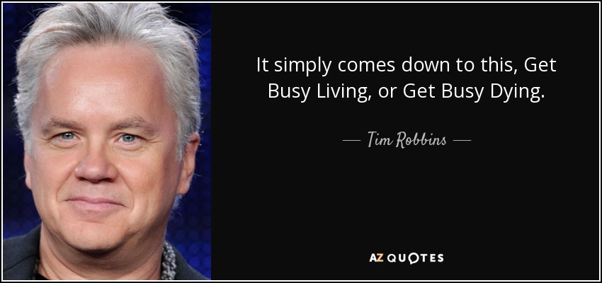 Tim Robbins Quote It Simply Comes Down To This Get Busy Living Or