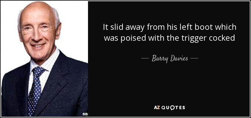 It slid away from his left boot which was poised with the trigger cocked - Barry Davies
