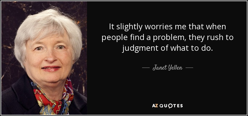 It slightly worries me that when people find a problem, they rush to judgment of what to do. - Janet Yellen