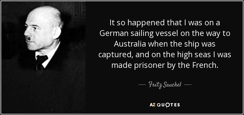 It so happened that I was on a German sailing vessel on the way to Australia when the ship was captured, and on the high seas I was made prisoner by the French. - Fritz Sauckel