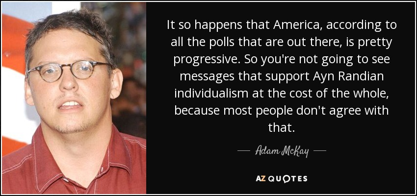 It so happens that America, according to all the polls that are out there, is pretty progressive. So you're not going to see messages that support Ayn Randian individualism at the cost of the whole, because most people don't agree with that. - Adam McKay