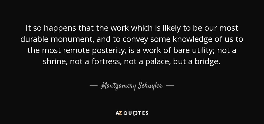 It so happens that the work which is likely to be our most durable monument, and to convey some knowledge of us to the most remote posterity, is a work of bare utility; not a shrine, not a fortress, not a palace, but a bridge. - Montgomery Schuyler