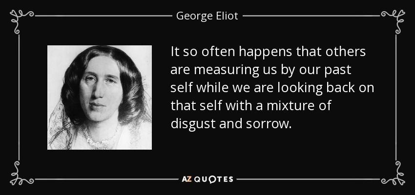 It so often happens that others are measuring us by our past self while we are looking back on that self with a mixture of disgust and sorrow. - George Eliot