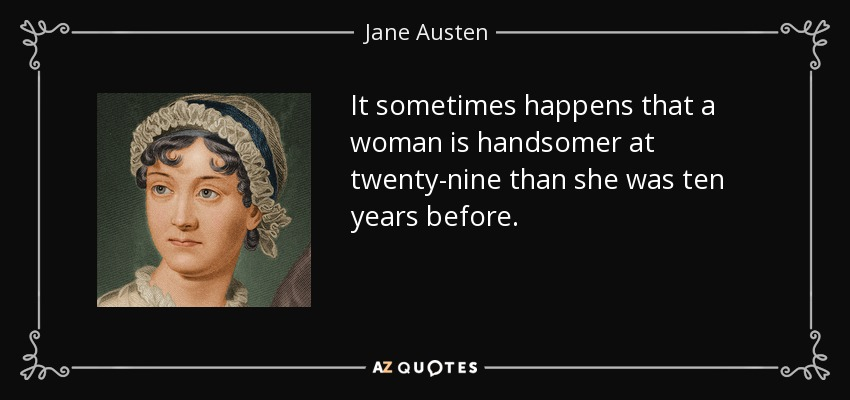 It sometimes happens that a woman is handsomer at twenty-nine than she was ten years before. - Jane Austen