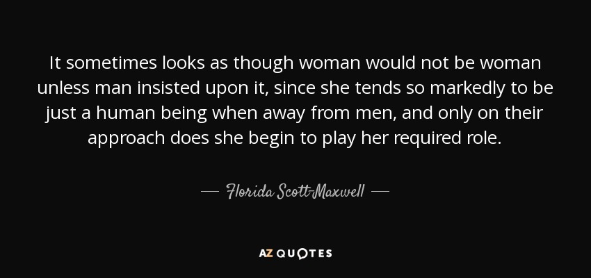 It sometimes looks as though woman would not be woman unless man insisted upon it, since she tends so markedly to be just a human being when away from men, and only on their approach does she begin to play her required role. - Florida Scott-Maxwell