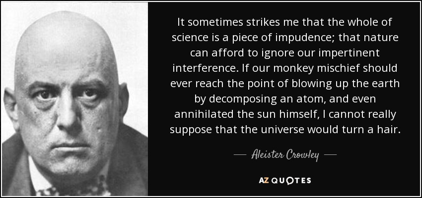 It sometimes strikes me that the whole of science is a piece of impudence; that nature can afford to ignore our impertinent interference. If our monkey mischief should ever reach the point of blowing up the earth by decomposing an atom, and even annihilated the sun himself, I cannot really suppose that the universe would turn a hair. - Aleister Crowley