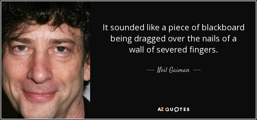 It sounded like a piece of blackboard being dragged over the nails of a wall of severed fingers. - Neil Gaiman