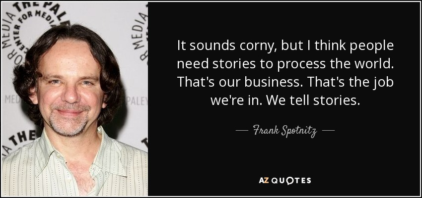 It sounds corny, but I think people need stories to process the world. That's our business. That's the job we're in. We tell stories. - Frank Spotnitz