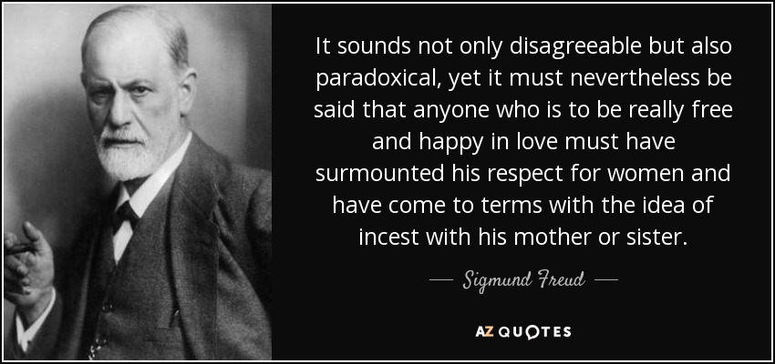 It sounds not only disagreeable but also paradoxical, yet it must nevertheless be said that anyone who is to be really free and happy in love must have surmounted his respect for women and have come to terms with the idea of incest with his mother or sister. - Sigmund Freud