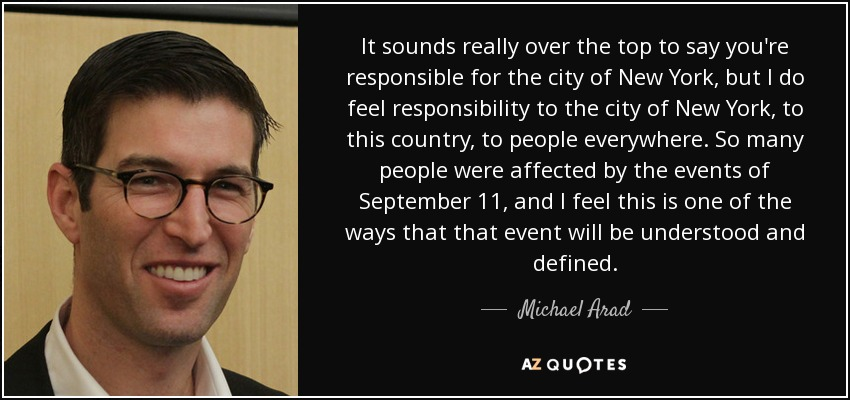 It sounds really over the top to say you're responsible for the city of New York, but I do feel responsibility to the city of New York, to this country, to people everywhere. So many people were affected by the events of September 11, and I feel this is one of the ways that that event will be understood and defined. - Michael Arad