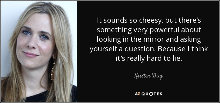 It sounds so cheesy, but there's something very powerful about looking in the mirror and asking yourself a question. Because I think it's really hard to lie. - Kristen Wiig
