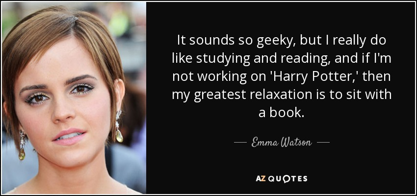 It sounds so geeky, but I really do like studying and reading, and if I'm not working on 'Harry Potter,' then my greatest relaxation is to sit with a book. - Emma Watson
