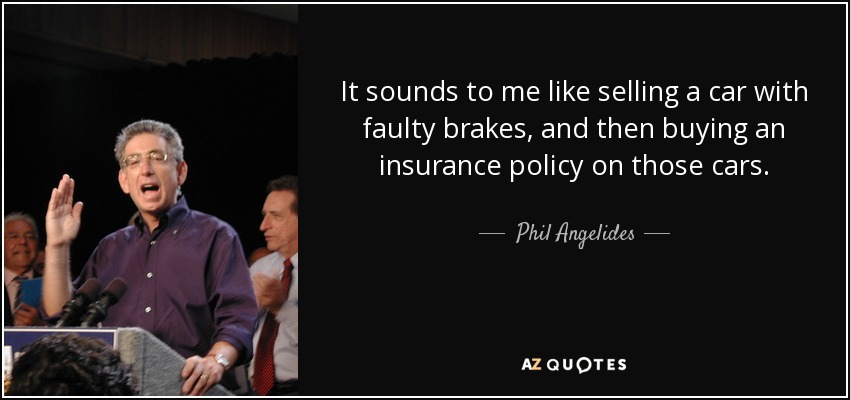 It sounds to me like selling a car with faulty brakes, and then buying an insurance policy on those cars. - Phil Angelides
