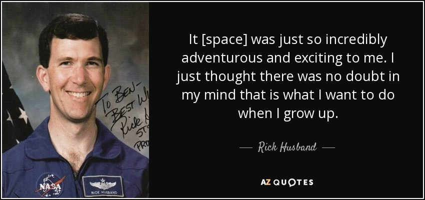 It [space] was just so incredibly adventurous and exciting to me. I just thought there was no doubt in my mind that is what I want to do when I grow up. - Rick Husband