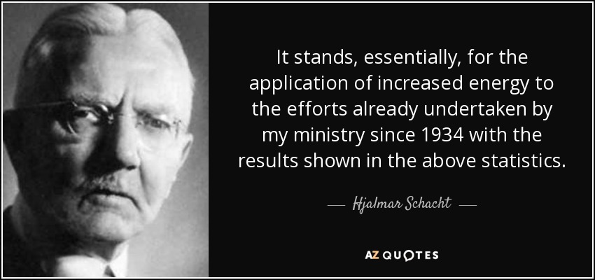 It stands, essentially, for the application of increased energy to the efforts already undertaken by my ministry since 1934 with the results shown in the above statistics. - Hjalmar Schacht
