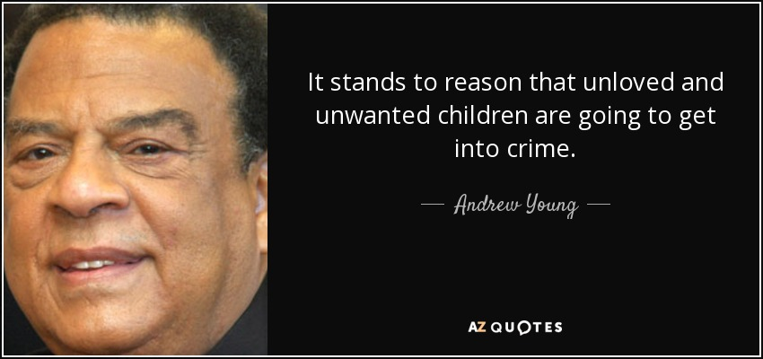 It stands to reason that unloved and unwanted children are going to get into crime. - Andrew Young