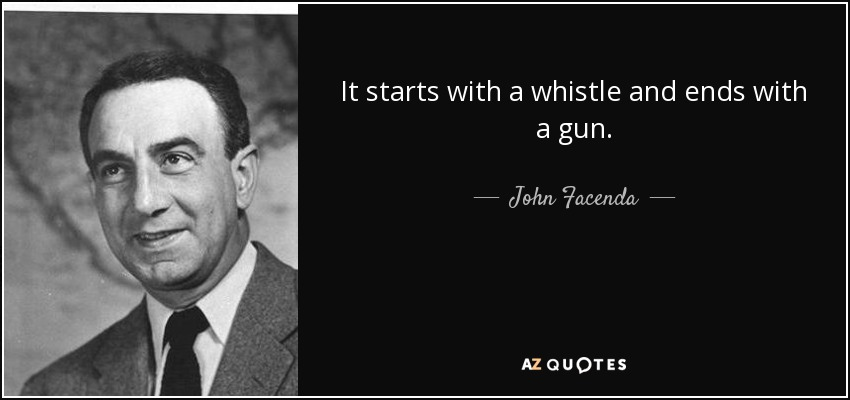 It starts with a whistle and ends with a gun. - John Facenda