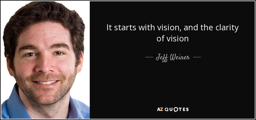 It starts with vision, and the clarity of vision - Jeff Weiner