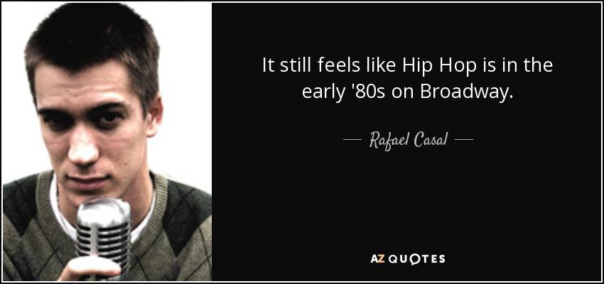 It still feels like Hip Hop is in the early '80s on Broadway. - Rafael Casal