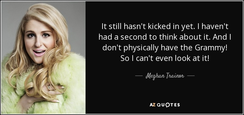 It still hasn't kicked in yet. I haven't had a second to think about it. And I don't physically have the Grammy! So I can't even look at it! - Meghan Trainor