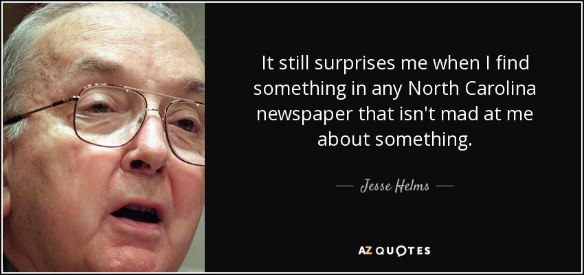 It still surprises me when I find something in any North Carolina newspaper that isn't mad at me about something. - Jesse Helms