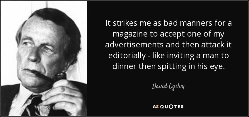 It strikes me as bad manners for a magazine to accept one of my advertisements and then attack it editorially - like inviting a man to dinner then spitting in his eye. - David Ogilvy