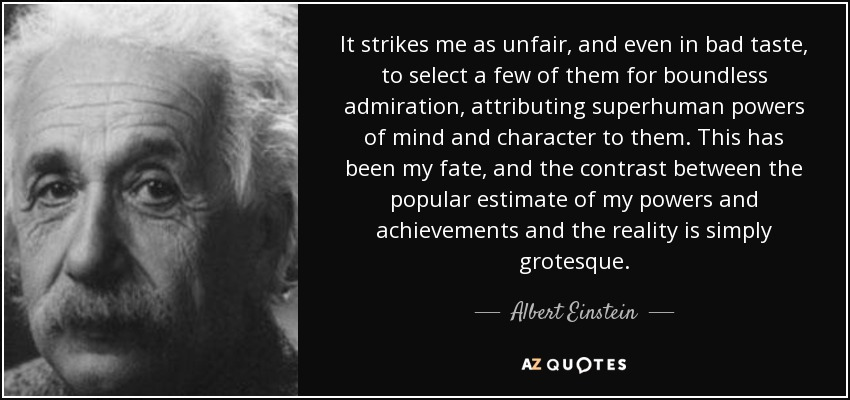 It strikes me as unfair, and even in bad taste, to select a few of them for boundless admiration, attributing superhuman powers of mind and character to them. This has been my fate, and the contrast between the popular estimate of my powers and achievements and the reality is simply grotesque. - Albert Einstein