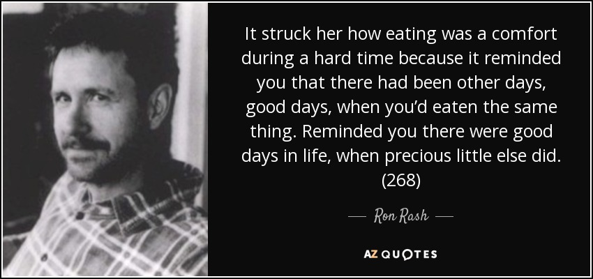 It struck her how eating was a comfort during a hard time because it reminded you that there had been other days, good days, when you'd eaten the same thing. Reminded you there were good days in life, when precious little else did. (268) - Ron Rash