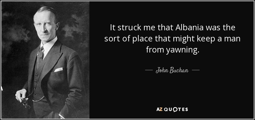 It struck me that Albania was the sort of place that might keep a man from yawning. - John Buchan