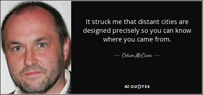 It struck me that distant cities are designed precisely so you can know where you came from. - Colum McCann