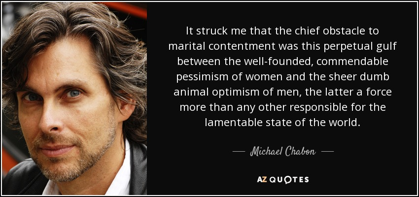 It struck me that the chief obstacle to marital contentment was this perpetual gulf between the well-founded, commendable pessimism of women and the sheer dumb animal optimism of men, the latter a force more than any other responsible for the lamentable state of the world. - Michael Chabon