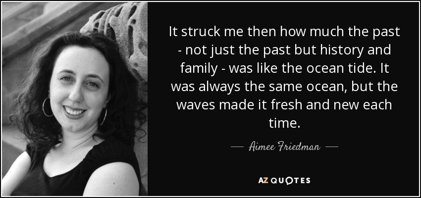 It struck me then how much the past - not just the past but history and family - was like the ocean tide. It was always the same ocean, but the waves made it fresh and new each time. - Aimee Friedman