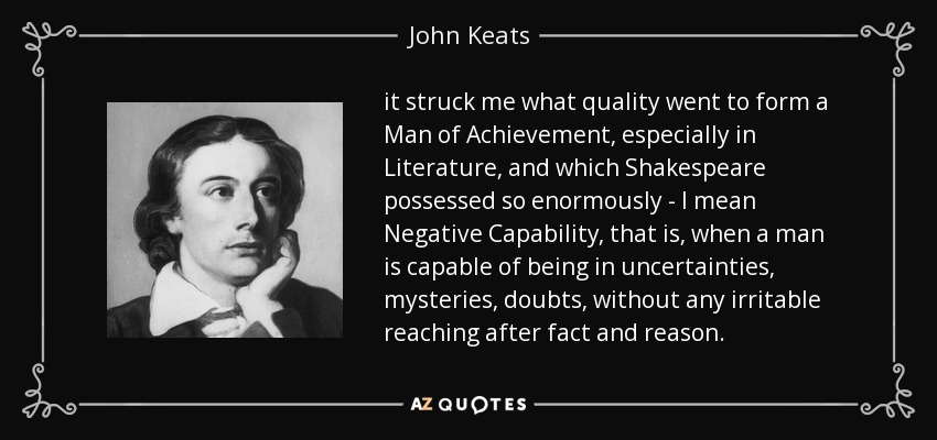 it struck me what quality went to form a Man of Achievement, especially in Literature, and which Shakespeare possessed so enormously - I mean Negative Capability, that is, when a man is capable of being in uncertainties, mysteries, doubts, without any irritable reaching after fact and reason. - John Keats