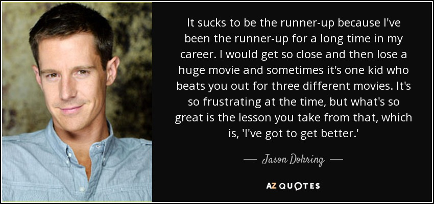 It sucks to be the runner-up because I've been the runner-up for a long time in my career. I would get so close and then lose a huge movie and sometimes it's one kid who beats you out for three different movies. It's so frustrating at the time, but what's so great is the lesson you take from that, which is, 'I've got to get better.' - Jason Dohring