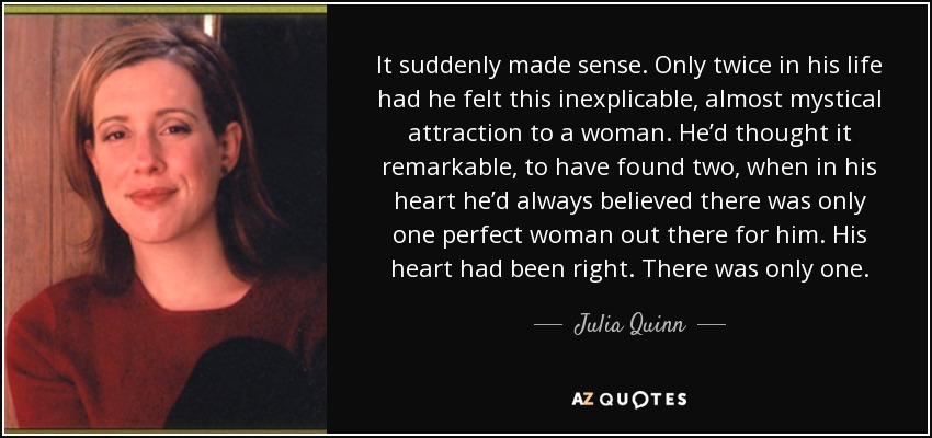 It suddenly made sense. Only twice in his life had he felt this inexplicable, almost mystical attraction to a woman. He'd thought it remarkable, to have found two, when in his heart he'd always believed there was only one perfect woman out there for him. His heart had been right. There was only one. - Julia Quinn