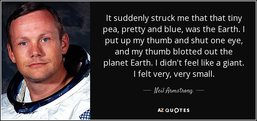 It suddenly struck me that that tiny pea, pretty and blue, was the Earth. I put up my thumb and shut one eye, and my thumb blotted out the planet Earth. I didn't feel like a giant. I felt very, very small. - Neil Armstrong