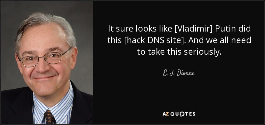 It sure looks like [Vladimir] Putin did this [hack DNS site]. And we all need to take this seriously. - E. J. Dionne