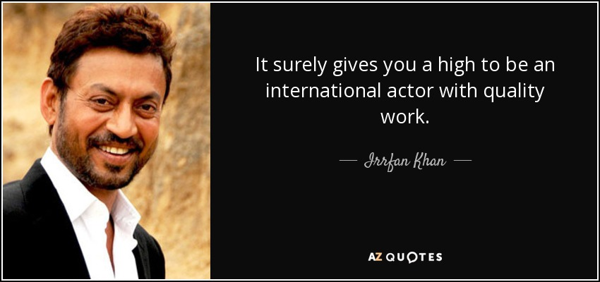 It surely gives you a high to be an international actor with quality work. - Irrfan Khan
